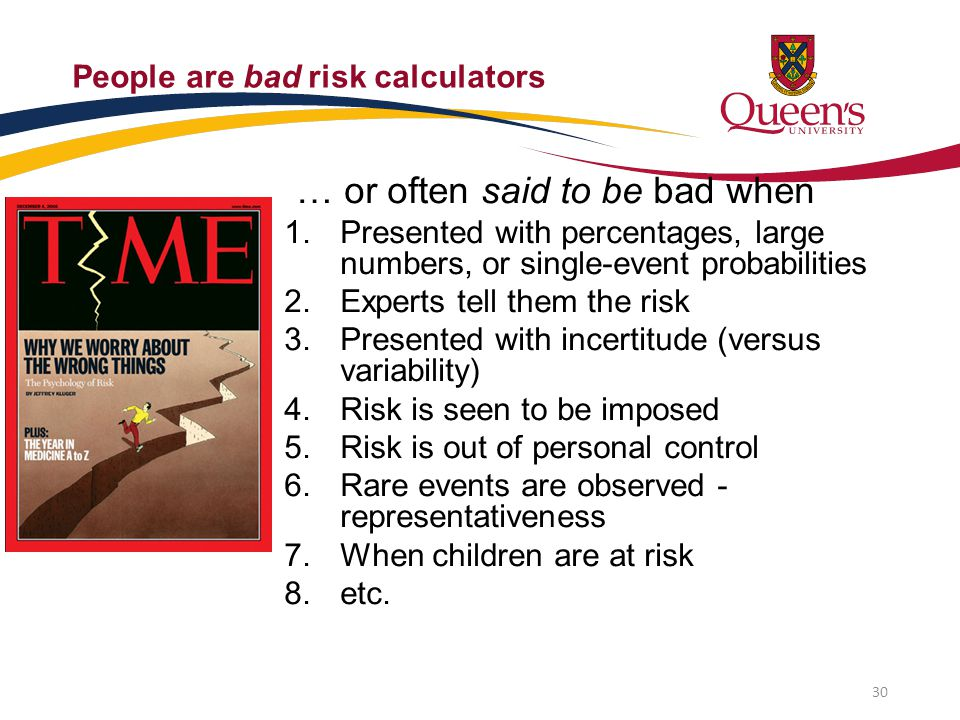 People are bad risk calculators … or often said to be bad when 1. Presented with percentages, large numbers, or single-event probabilities 2. Experts
