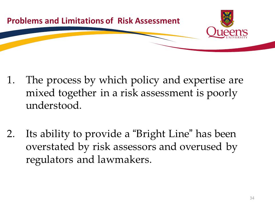Problems and Limitations of Risk Assessment 1.The process by which policy and expertise are mixed together in a risk assessment is poorly understood.
