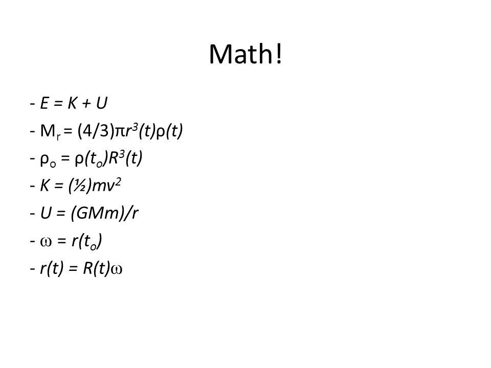 Math! - E = K + U - M r = (4/3)πr 3 (t)ρ(t) - ρ o = ρ(t o )R 3 (t) - K = (½)mv 2 - U = (GMm)/r - ω = r(t o ) - r(t) = R(t) ω