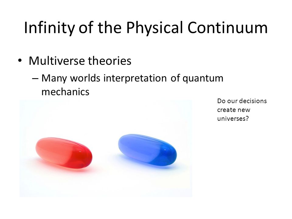 Infinity of the Physical Continuum Multiverse theories – Many worlds interpretation of quantum mechanics Do our decisions create new universes