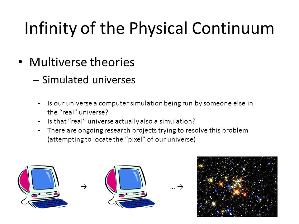 Infinity of the Physical Continuum Multiverse theories – Simulated universes →… → -Is our universe a computer simulation being run by someone else in the real universe.
