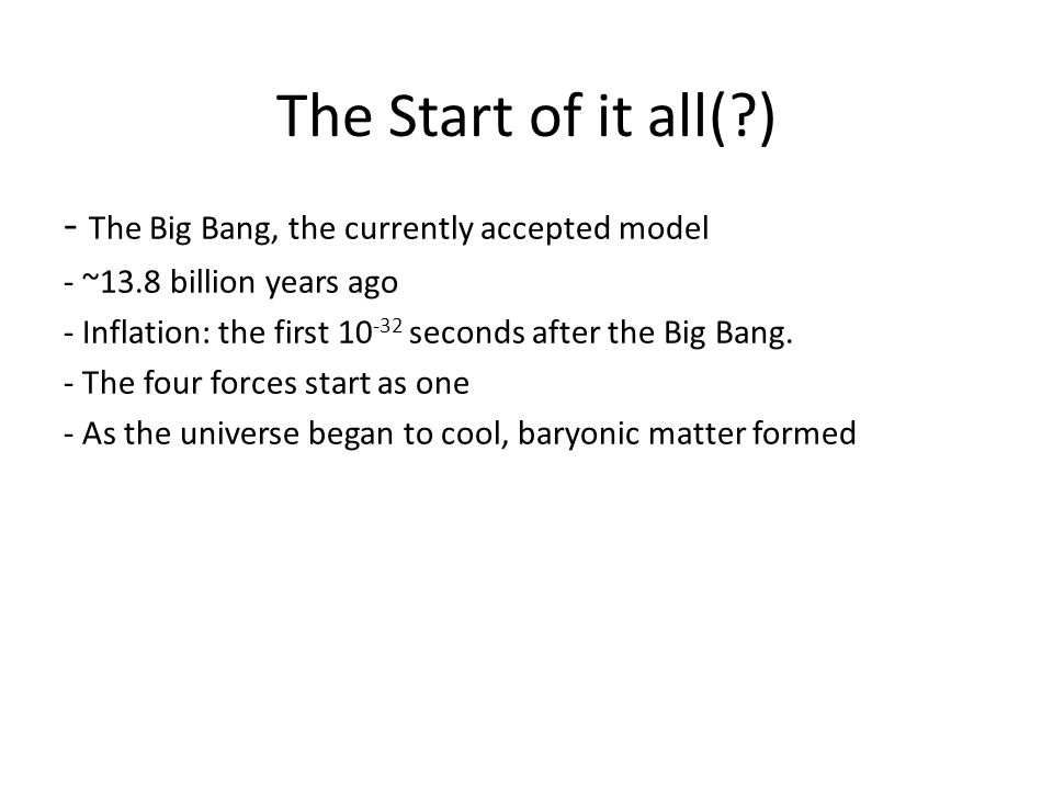 The Start of it all( ) - The Big Bang, the currently accepted model - ~13.8 billion years ago - Inflation: the first 10 -32 seconds after the Big Bang.