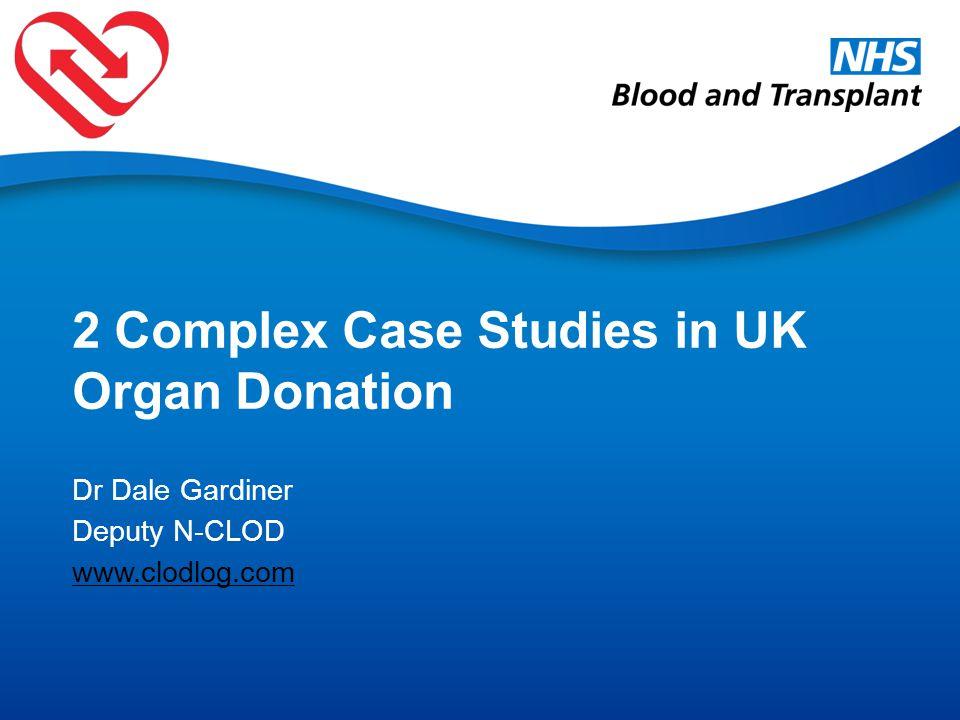 2 Complex Case Studies in UK Organ Donation Dr Dale Gardiner Deputy N-CLOD www.clodlog.com