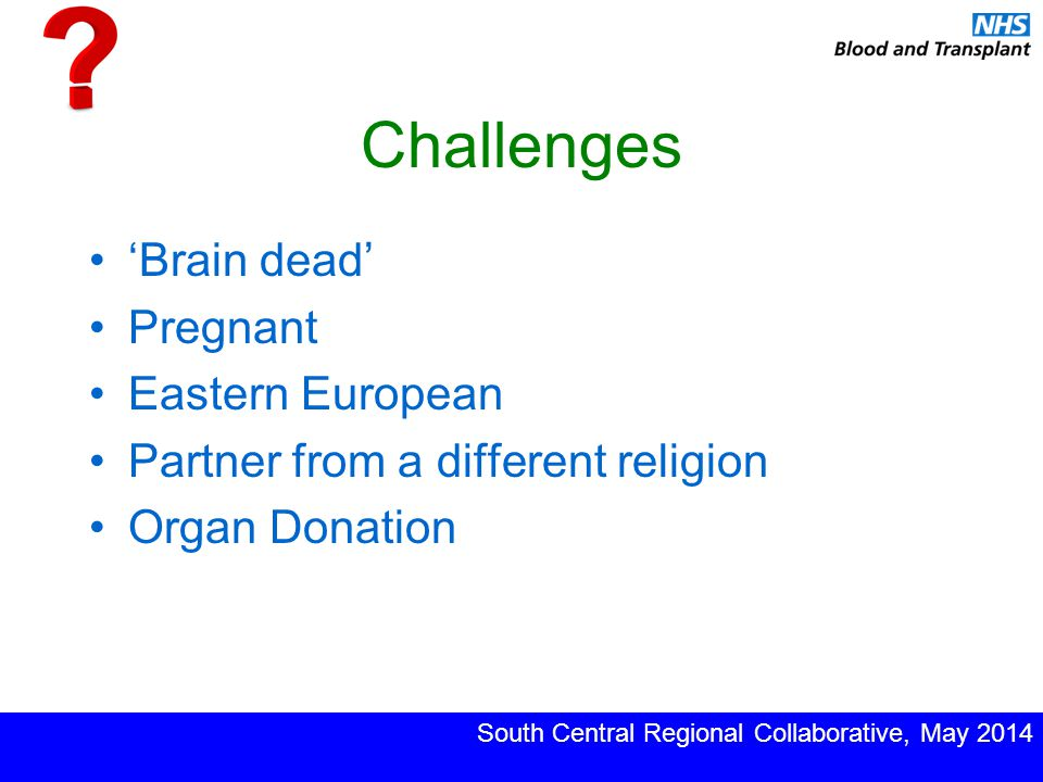 Challenges 'Brain dead' Pregnant Eastern European Partner from a different religion Organ Donation South Central Regional Collaborative, May 2014