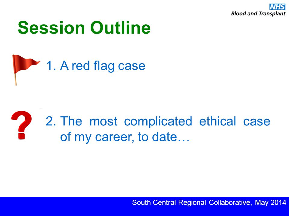 Session Outline 1.A red flag case South Central Regional Collaborative, May 2014 2.The most complicated ethical case of my career, to date…