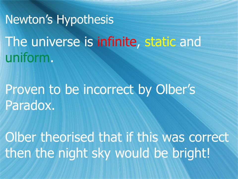 Newton's Hypothesis The universe is infinite, static and uniform. Proven to be incorrect by Olber's Paradox. Olber theorised that if this was correct