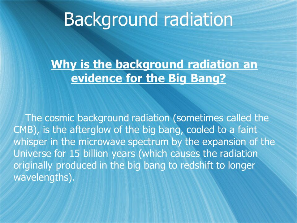 Background radiation Why is the background radiation an evidence for the Big Bang? The cosmic background radiation (sometimes called the CMB), is the