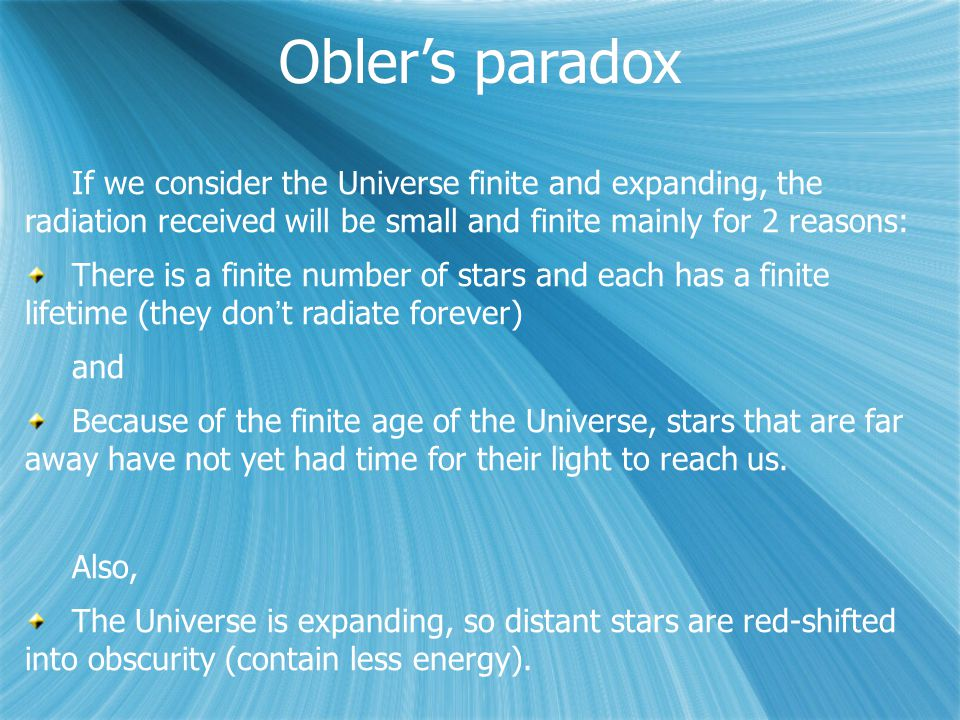 Obler's paradox If we consider the Universe finite and expanding, the radiation received will be small and finite mainly for 2 reasons: There is a finite number of stars and each has a finite lifetime (they don't radiate forever) and Because of the finite age of the Universe, stars that are far away have not yet had time for their light to reach us.