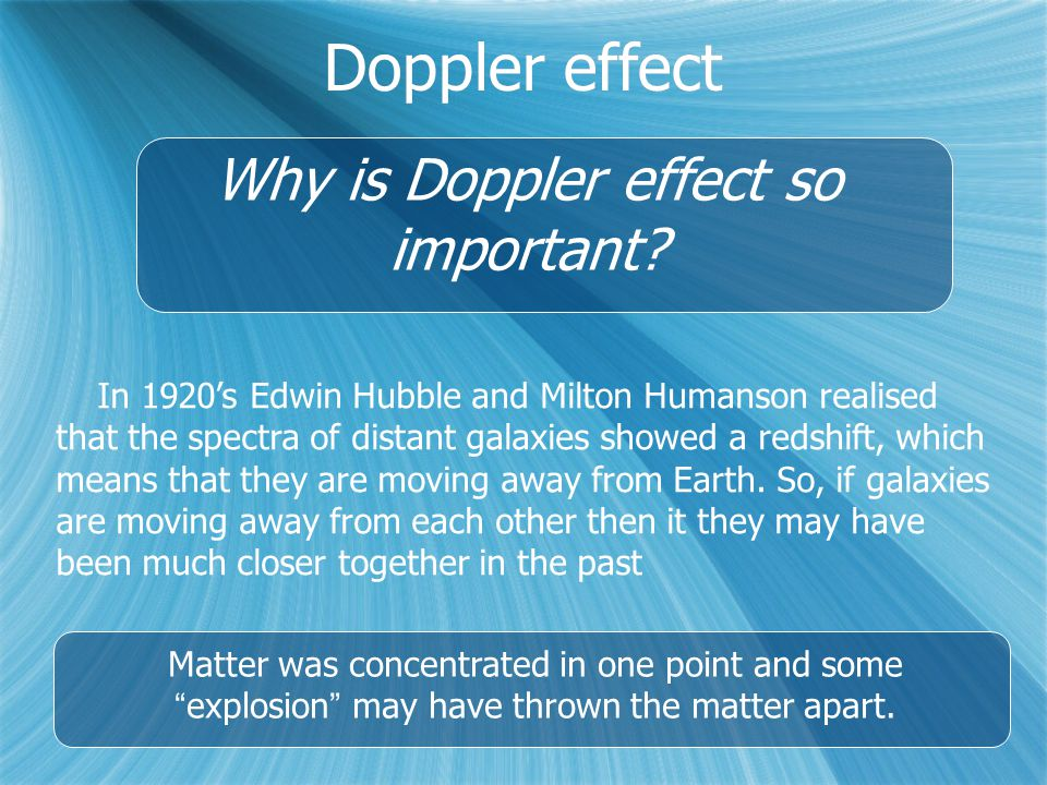 Doppler effect Why is Doppler effect so important? In 1920's Edwin Hubble and Milton Humanson realised that the spectra of distant galaxies showed a r