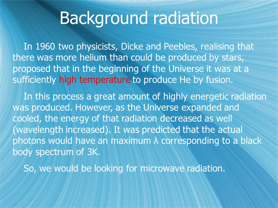 Background radiation In 1960 two physicists, Dicke and Peebles, realising that there was more helium than could be produced by stars, proposed that in