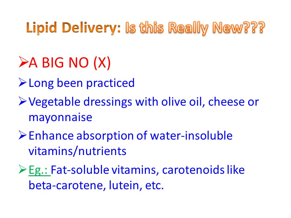  A BIG NO (X)  Long been practiced  Vegetable dressings with olive oil, cheese or mayonnaise  Enhance absorption of water-insoluble vitamins/nutrients  Eg.: Fat-soluble vitamins, carotenoids like beta-carotene, lutein, etc.