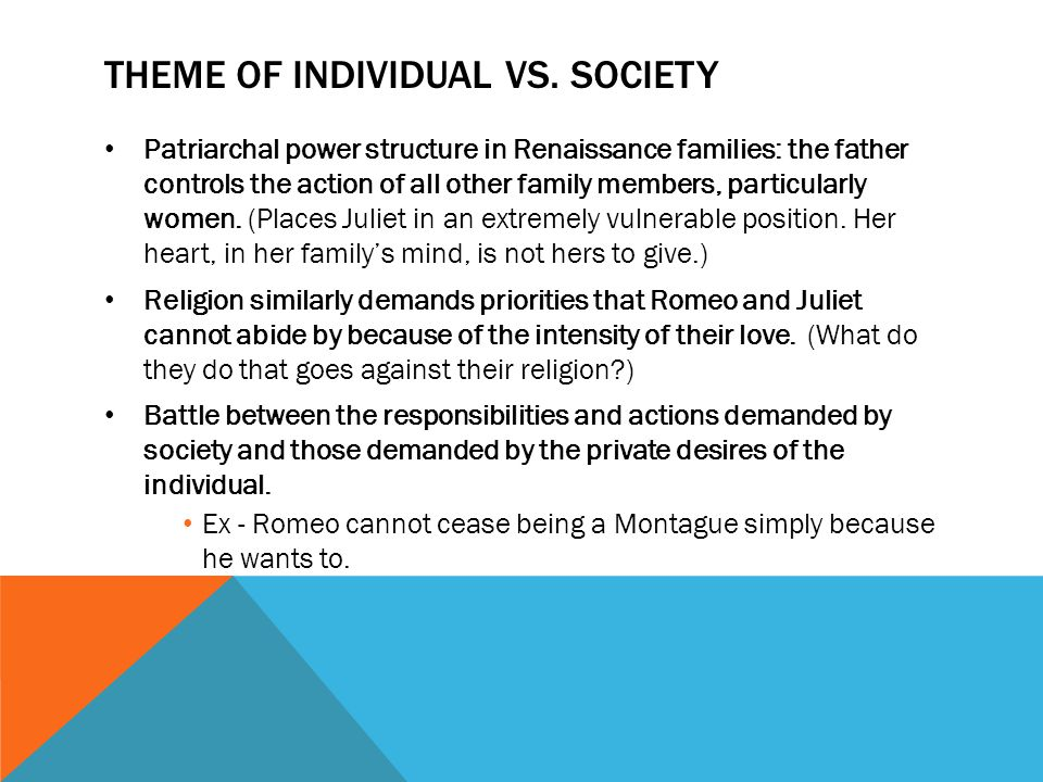 THEME OF INDIVIDUAL VS. SOCIETY Patriarchal power structure in Renaissance families: the father controls the action of all other family members, parti