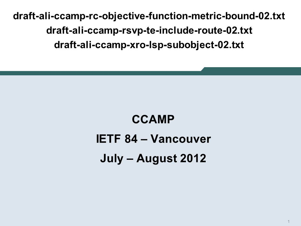 1 draft-ali-ccamp-rc-objective-function-metric-bound-02.txt draft-ali-ccamp-rsvp-te-include-route-02.txt draft-ali-ccamp-xro-lsp-subobject-02.txt CCAMP IETF 84 – Vancouver July – August 2012