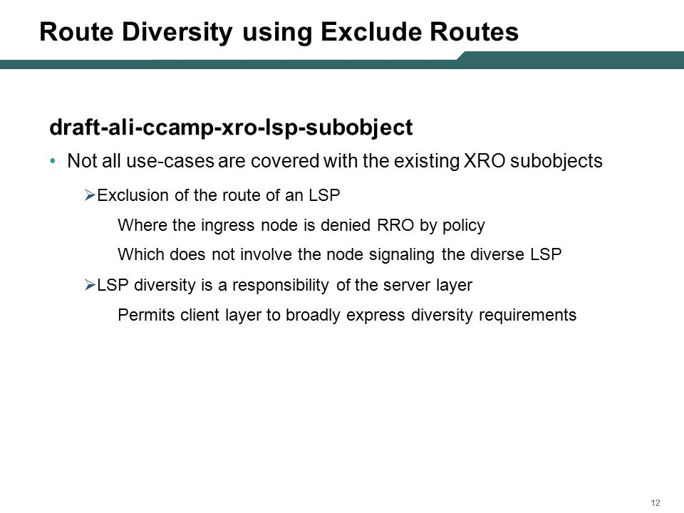 12 Route Diversity using Exclude Routes draft-ali-ccamp-xro-lsp-subobject Not all use-cases are covered with the existing XRO subobjects  Exclusion of the route of an LSP Where the ingress node is denied RRO by policy Which does not involve the node signaling the diverse LSP  LSP diversity is a responsibility of the server layer Permits client layer to broadly express diversity requirements