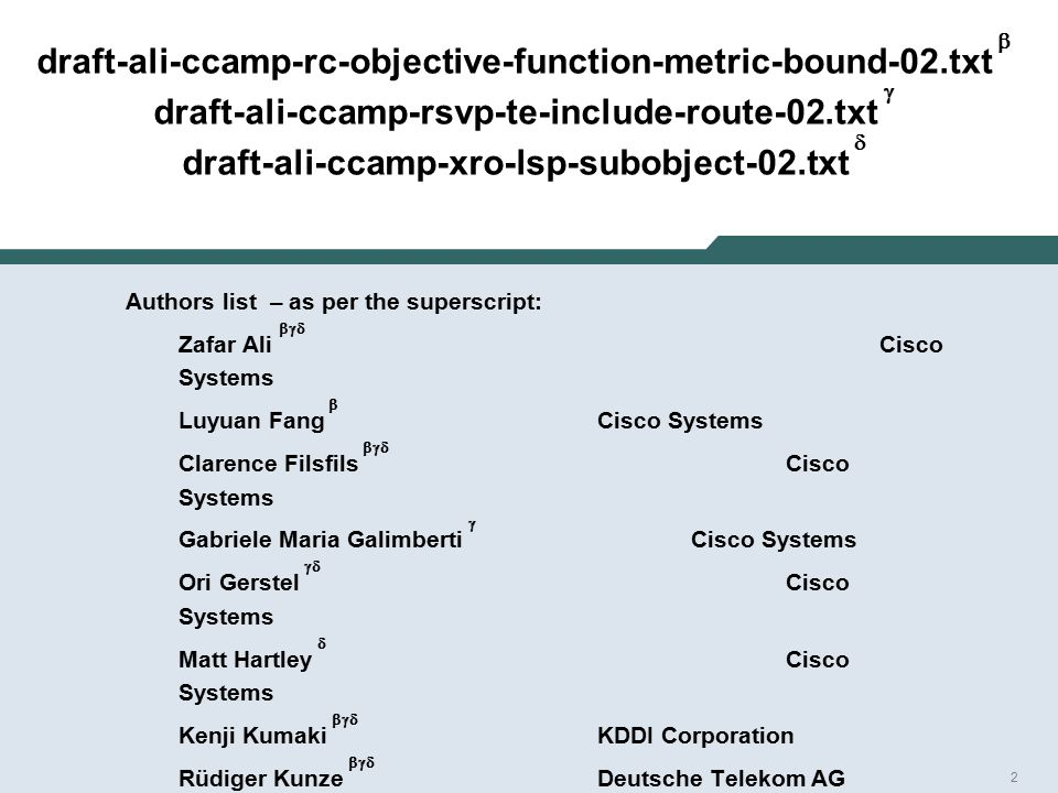 2 draft-ali-ccamp-rc-objective-function-metric-bound-02.txt  draft-ali-ccamp-rsvp-te-include-route-02.txt  draft-ali-ccamp-xro-lsp-subobject-02.txt  Authors list – as per the superscript: Zafar Ali  Cisco Systems Luyuan Fang  Cisco Systems Clarence Filsfils  Cisco Systems Gabriele Maria Galimberti  Cisco Systems Ori Gerstel  Cisco Systems Matt Hartley  Cisco Systems Kenji Kumaki  KDDI Corporation Rüdiger Kunze  Deutsche Telekom AG Julien Meuric  France Telecom Orange George Swallow  Cisco Systems