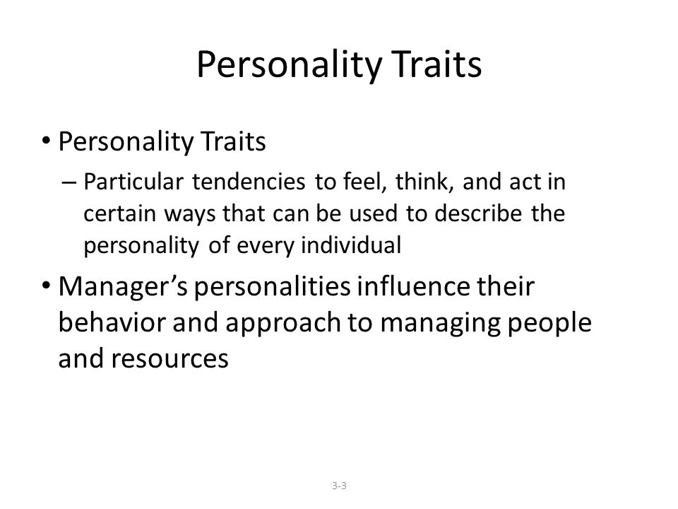 Personality Traits – Particular tendencies to feel, think, and act in certain ways that can be used to describe the personality of every individual Manager's personalities influence their behavior and approach to managing people and resources 3-3