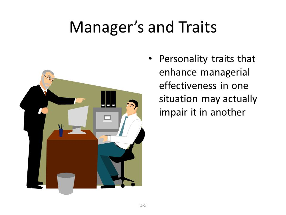 Manager's and Traits Personality traits that enhance managerial effectiveness in one situation may actually impair it in another 3-5