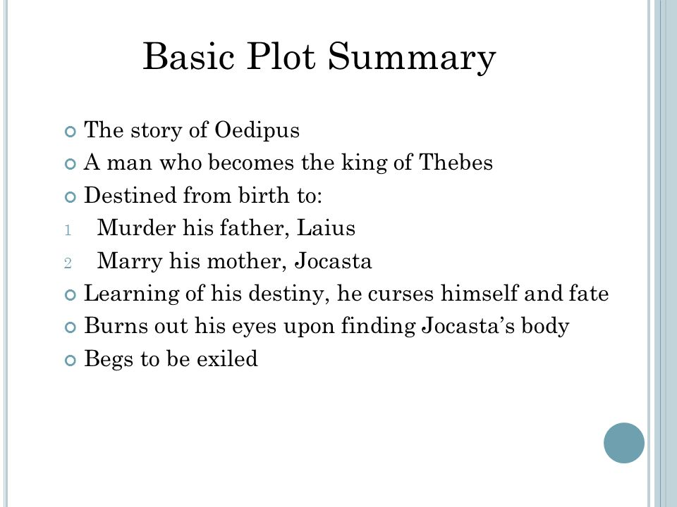The story of Oedipus A man who becomes the king of Thebes Destined from birth to: 1 Murder his father, Laius 2 Marry his mother, Jocasta Learning of his destiny, he curses himself and fate Burns out his eyes upon finding Jocasta's body Begs to be exiled Basic Plot Summary