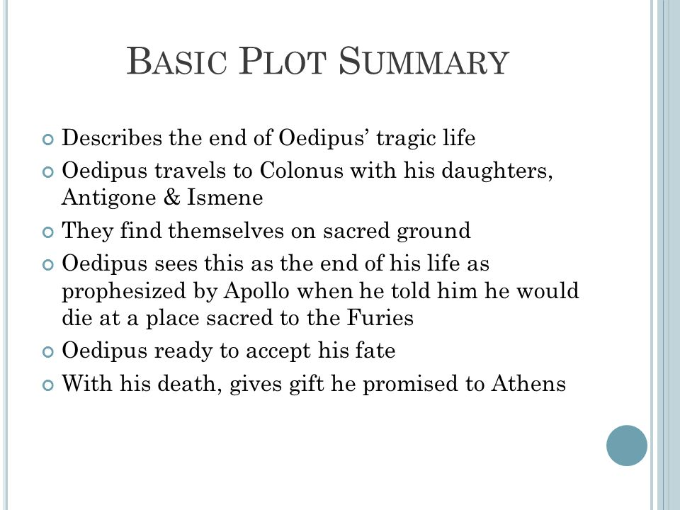 B ASIC P LOT S UMMARY Describes the end of Oedipus' tragic life Oedipus travels to Colonus with his daughters, Antigone & Ismene They find themselves on sacred ground Oedipus sees this as the end of his life as prophesized by Apollo when he told him he would die at a place sacred to the Furies Oedipus ready to accept his fate With his death, gives gift he promised to Athens