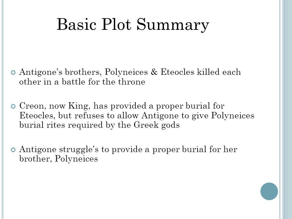 Antigone's brothers, Polyneices & Eteocles killed each other in a battle for the throne Creon, now King, has provided a proper burial for Eteocles, but refuses to allow Antigone to give Polyneices burial rites required by the Greek gods Antigone struggle's to provide a proper burial for her brother, Polyneices Basic Plot Summary