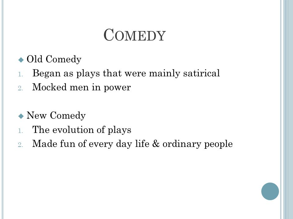 C OMEDY  Old Comedy 1. Began as plays that were mainly satirical 2.