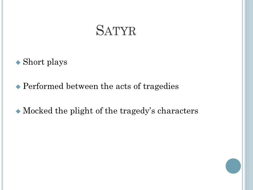 S ATYR  Short plays  Performed between the acts of tragedies  Mocked the plight of the tragedy's characters