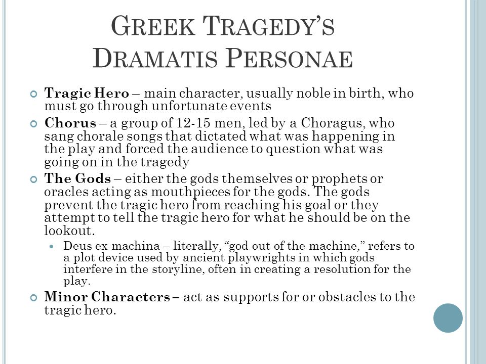 G REEK T RAGEDY ' S D RAMATIS P ERSONAE Tragic Hero – main character, usually noble in birth, who must go through unfortunate events Chorus – a group of 12-15 men, led by a Choragus, who sang chorale songs that dictated what was happening in the play and forced the audience to question what was going on in the tragedy The Gods – either the gods themselves or prophets or oracles acting as mouthpieces for the gods.