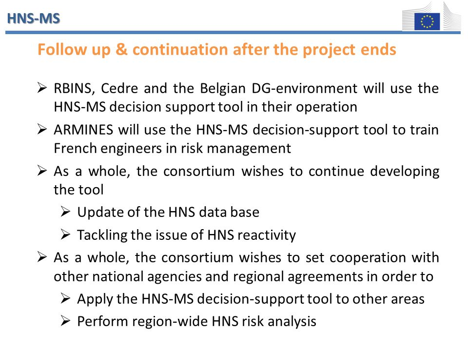 HNS-MS Follow up Follow up & continuation after the project ends  RBINS, Cedre and the Belgian DG-environment will use the HNS-MS decision support to