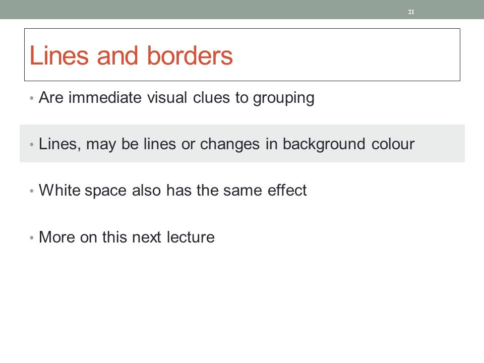 Lines and borders Are immediate visual clues to grouping Lines, may be lines or changes in background colour White space also has the same effect More on this next lecture 21