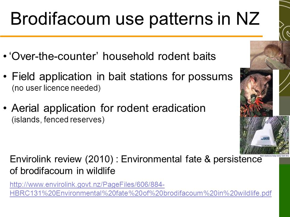 Brodifacoum use patterns in NZ 'Over-the-counter' household rodent baits Field application in bait stations for possums (no user licence needed) Aerial application for rodent eradication (islands, fenced reserves) http://www.envirolink.govt.nz/PageFiles/606/884- HBRC131%20Environmental%20fate%20of%20brodifacoum%20in%20wildlife.pdf Envirolink review (2010) : Environmental fate & persistence of brodifacoum in wildlife