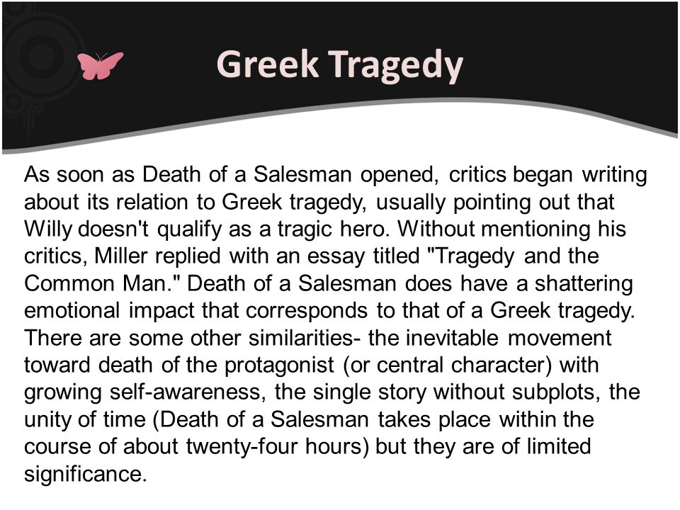 As soon as Death of a Salesman opened, critics began writing about its relation to Greek tragedy, usually pointing out that Willy doesn't qualify as a