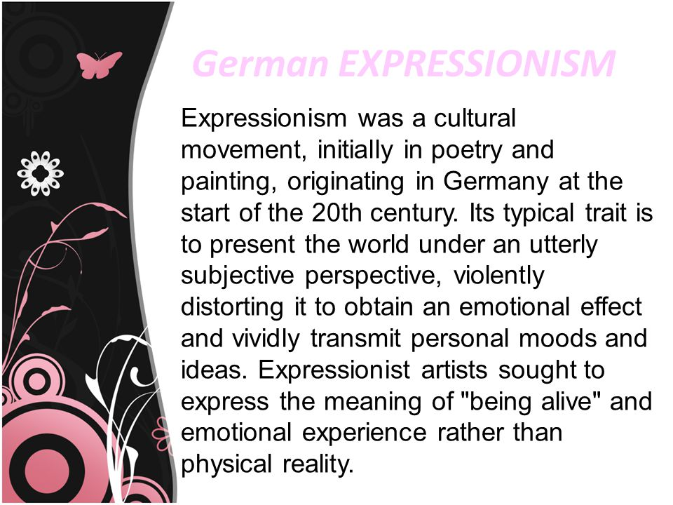 German EXPRESSIONISM Expressionism was a cultural movement, initially in poetry and painting, originating in Germany at the start of the 20th century.