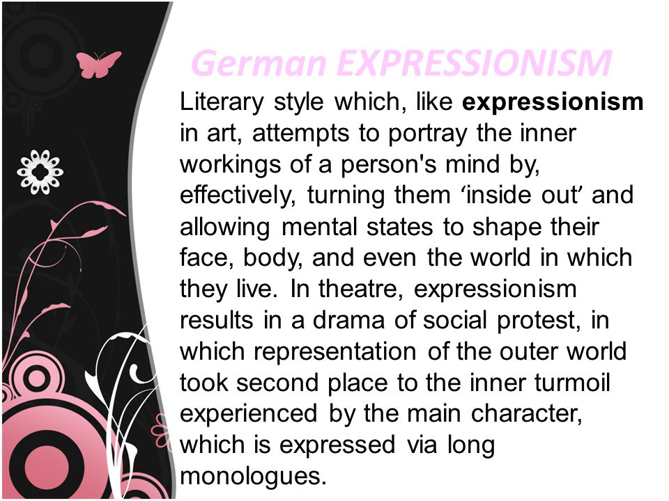 German EXPRESSIONISM Literary style which, like expressionism in art, attempts to portray the inner workings of a person's mind by, effectively, turni