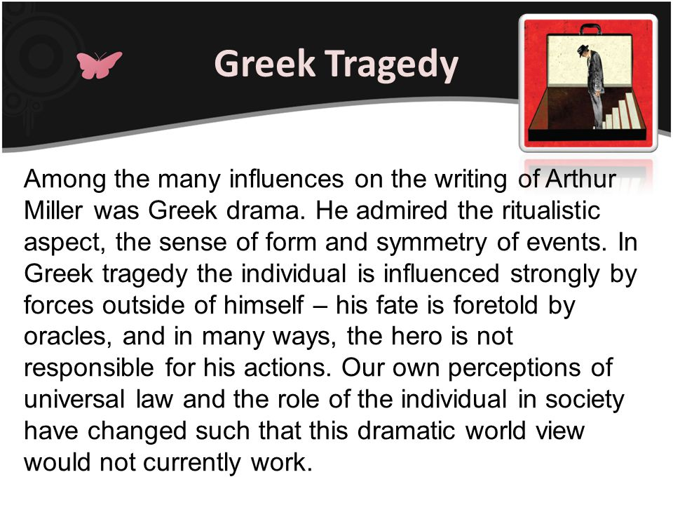 Greek Tragedy Among the many influences on the writing of Arthur Miller was Greek drama. He admired the ritualistic aspect, the sense of form and symm