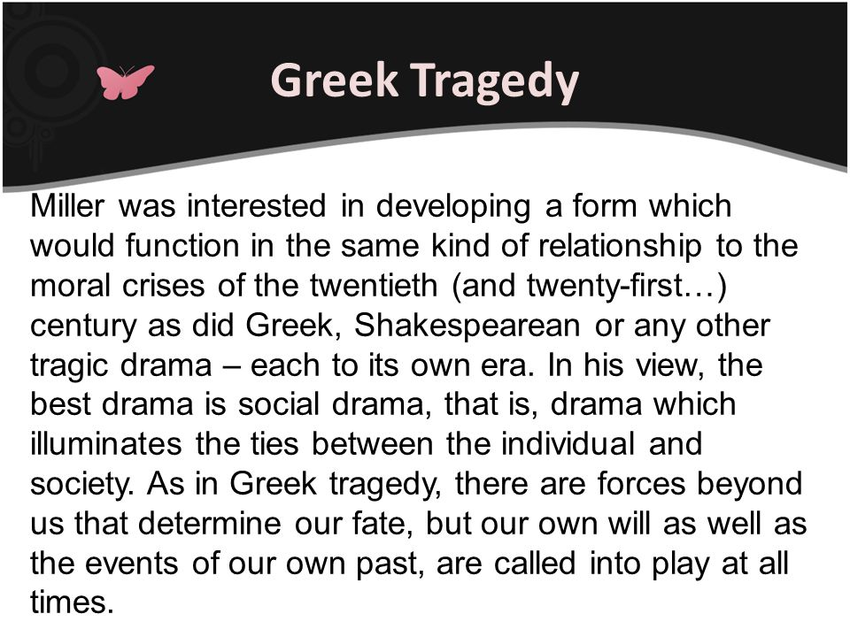 Greek Tragedy Miller was interested in developing a form which would function in the same kind of relationship to the moral crises of the twentieth (a