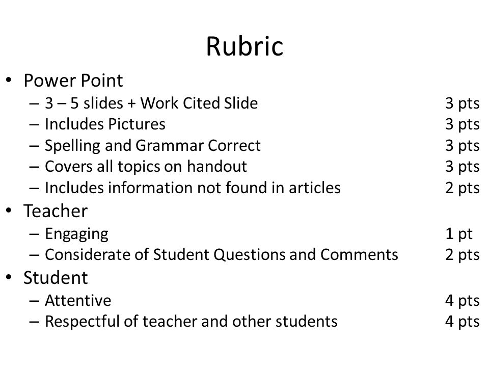 Rubric Power Point – 3 – 5 slides + Work Cited Slide3 pts – Includes Pictures3 pts – Spelling and Grammar Correct3 pts – Covers all topics on handout3 pts – Includes information not found in articles2 pts Teacher – Engaging1 pt – Considerate of Student Questions and Comments2 pts Student – Attentive4 pts – Respectful of teacher and other students4 pts