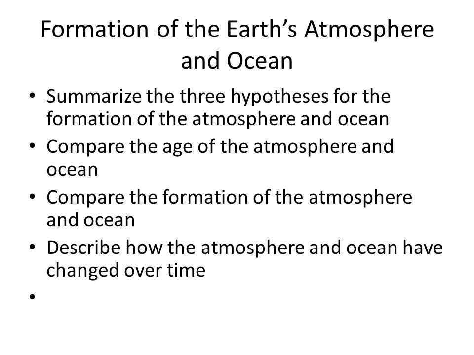 Formation of the Earth's Atmosphere and Ocean Summarize the three hypotheses for the formation of the atmosphere and ocean Compare the age of the atmosphere and ocean Compare the formation of the atmosphere and ocean Describe how the atmosphere and ocean have changed over time