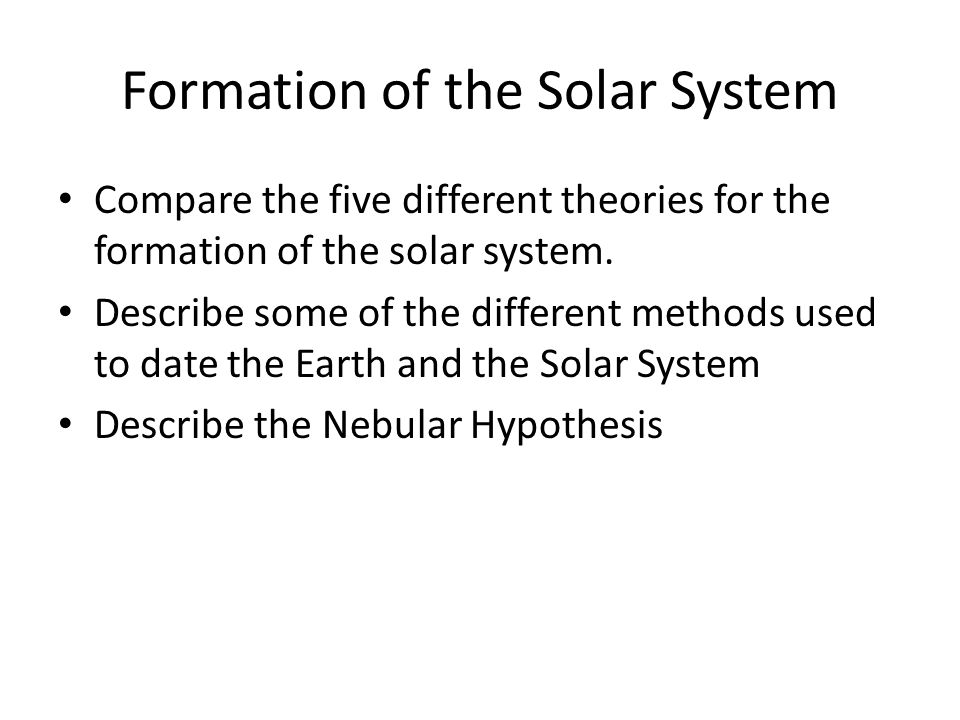 Formation of the Solar System Compare the five different theories for the formation of the solar system.