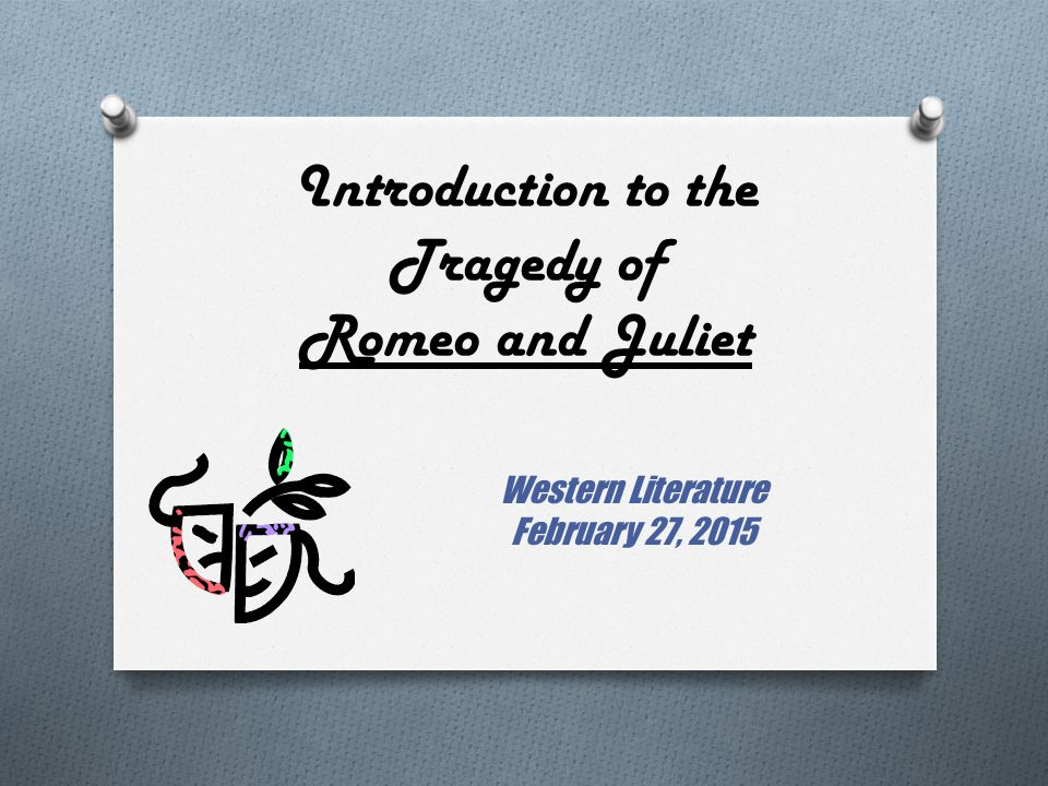 Introduction to the Tragedy of Romeo and Juliet Western Literature February 27, 2015