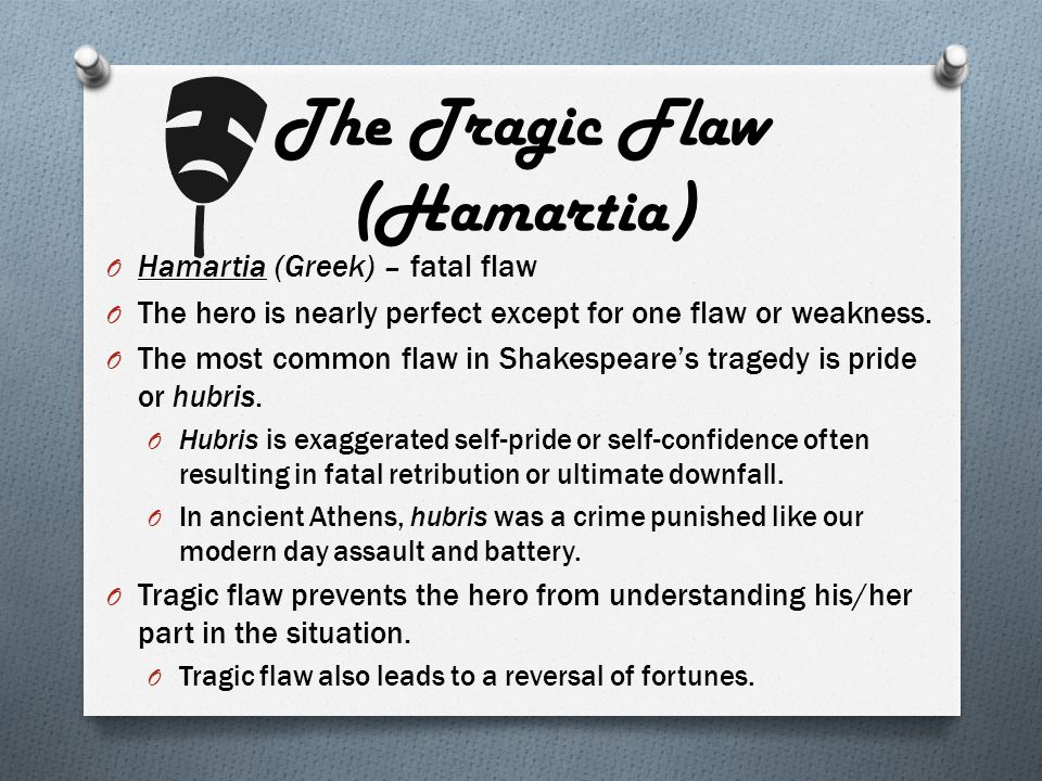 The Tragic Flaw (Hamartia) O Hamartia (Greek) – fatal flaw O The hero is nearly perfect except for one flaw or weakness. O The most common flaw in Sha