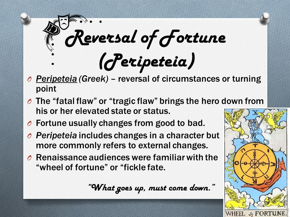 """Reversal of Fortune (Peripeteia) O Peripeteia (Greek) – reversal of circumstances or turning point O The """"fatal flaw"""" or """"tragic flaw"""" brings the hero"""