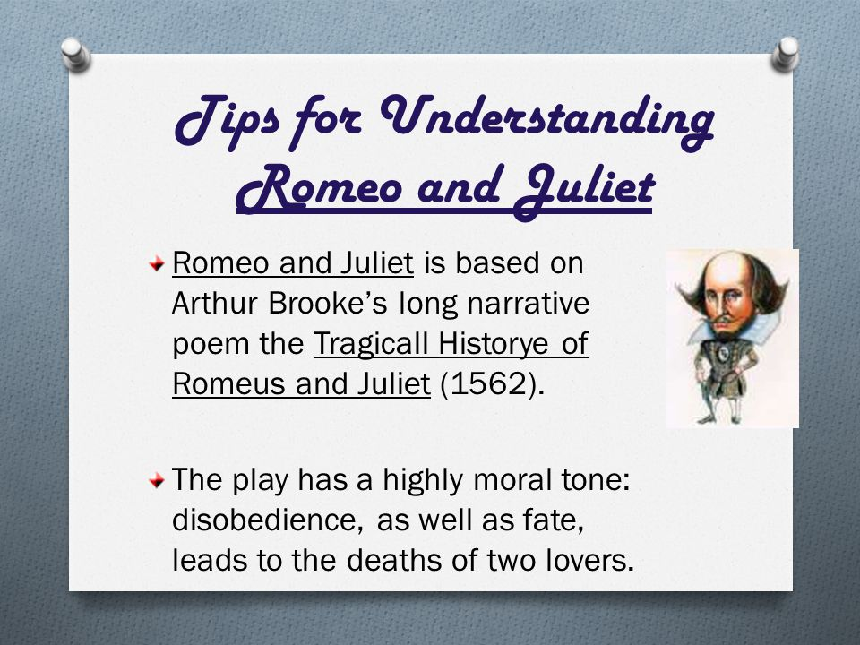 Tips for Understanding Romeo and Juliet Romeo and Juliet is based on Arthur Brooke's long narrative poem the Tragicall Historye of Romeus and Juliet (1562).
