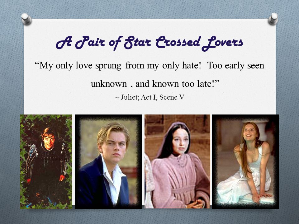 """A Pair of Star Crossed Lovers """"My only love sprung from my only hate! Too early seen unknown, and known too late!"""" ~ Juliet; Act I, Scene V"""