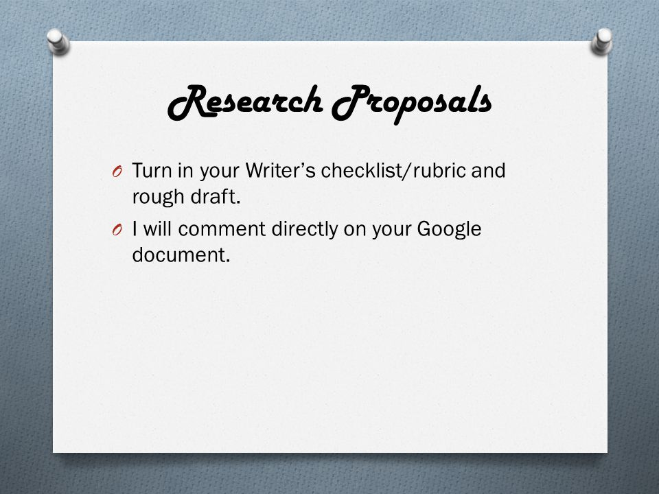 Research Proposals O Turn in your Writer's checklist/rubric and rough draft.