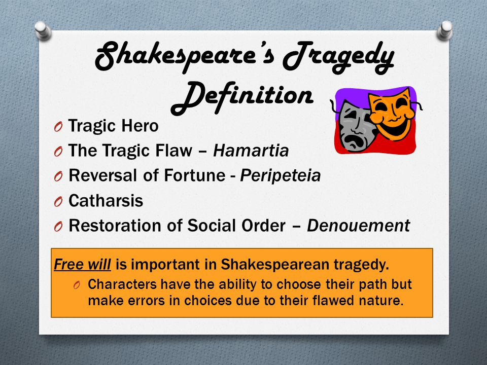 Shakespeare's Tragedy Definition O Tragic Hero O The Tragic Flaw – Hamartia O Reversal of Fortune - Peripeteia O Catharsis O Restoration of Social Order – Denouement Free will is important in Shakespearean tragedy.