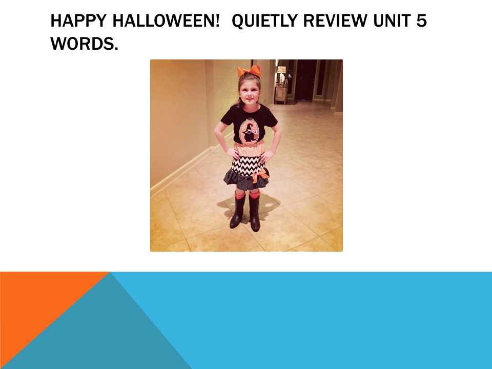 HAPPY HALLOWEEN! QUIETLY REVIEW UNIT 5 WORDS.