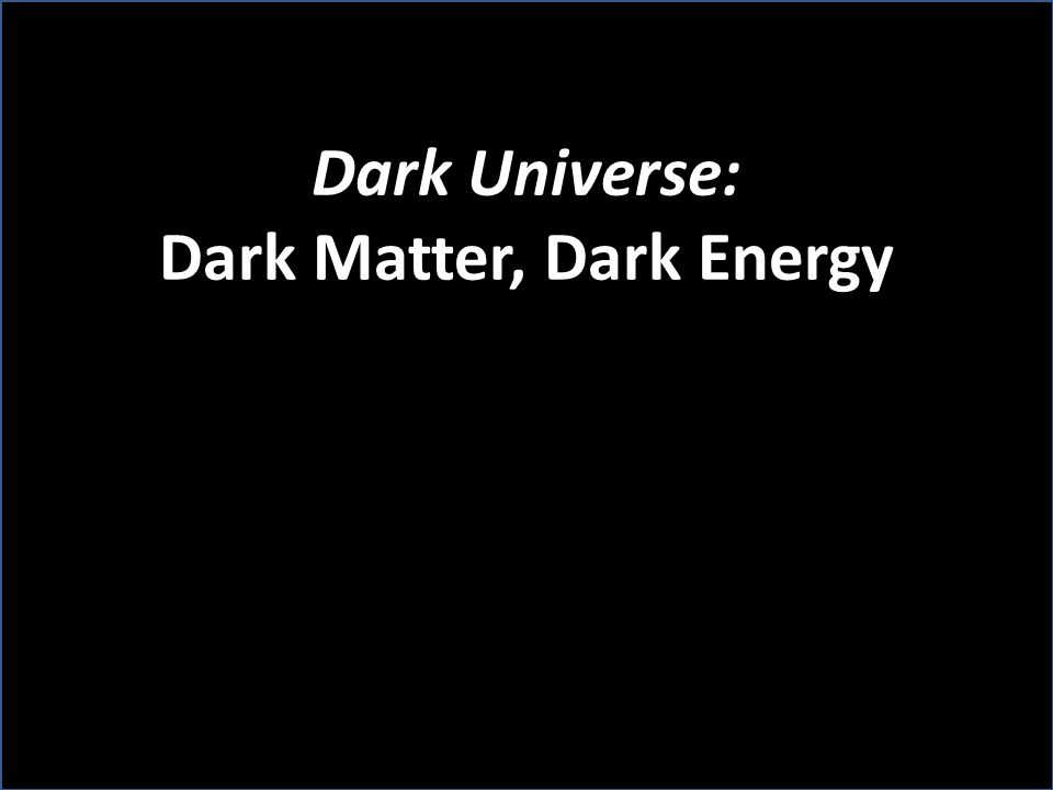Dark Universe: Dark Matter, Dark Energy There is still much to learn about what is in the dark.