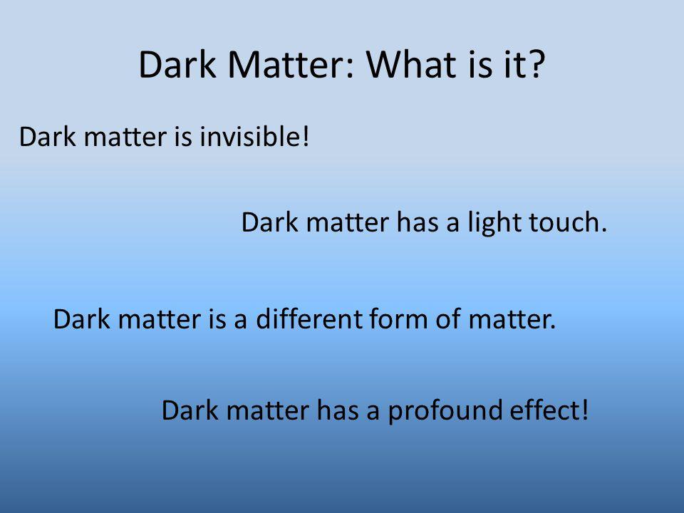 Dark Matter: What is it? Dark matter is invisible! Dark matter has a light touch. Dark matter has a profound effect! Dark matter is a different form o