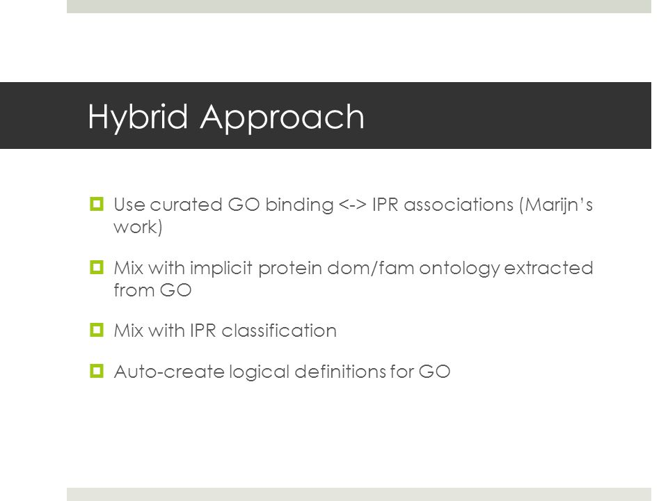 Hybrid Approach  Use curated GO binding IPR associations (Marijn's work)  Mix with implicit protein dom/fam ontology extracted from GO  Mix with IPR classification  Auto-create logical definitions for GO