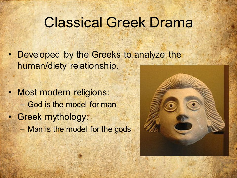 Classical Greek Drama Developed by the Greeks to analyze the human/diety relationship. Most modern religions: –God is the model for man Greek mytholog